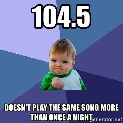 Success Kid - 104.5 DOESN'T PLAY THE SAME SONG MORE THAN ONCE A NIGHT