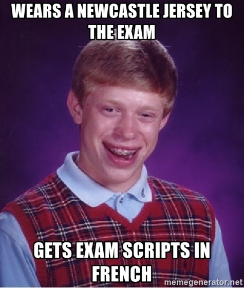 Bad Luck Brian - wears a newcastle jersey to the exam  gets exam scripts in french