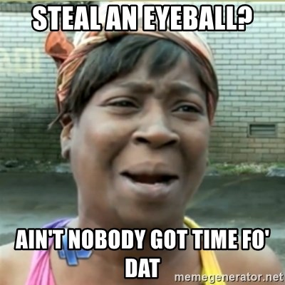 Ain't Nobody got time fo that - STEAL AN EYEBALL? AIN'T NOBODY GOT TIME FO' DAT