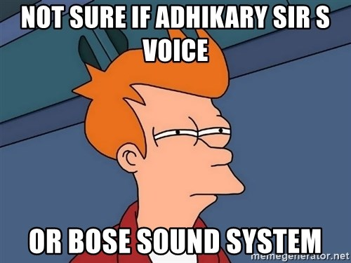Futurama Fry - not sure if adhikary sir s voice or Bose sound system