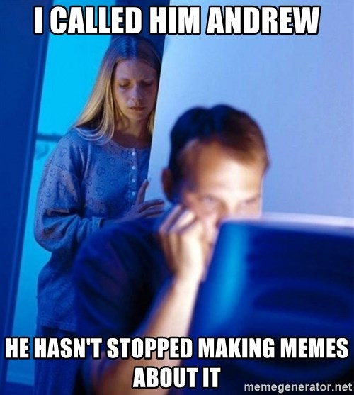 Redditors Wife - I called him andrew He hasn't stopped making memes about it