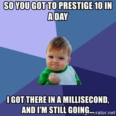 Success Kid - so you got to prestige 10 in a day i got there in a millisecond, and i'm still going...