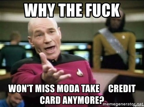 Picard why the fuck - why the fuck won't miss moda take     credit card anymore?