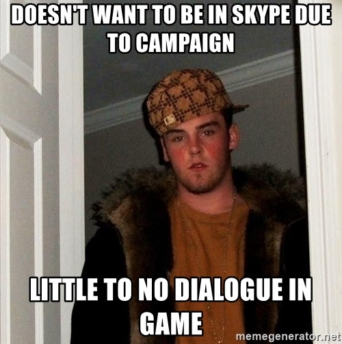 Scumbag Steve - Doesn't want to be in skype due to campaign LITTLE TO NO DIALOGUE IN GAME