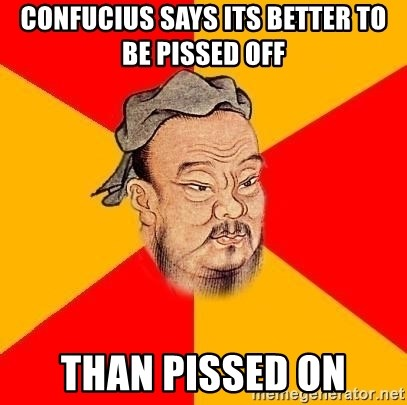 Wise Confucius - CONFUCIUS SAYS ITS BETTER TO BE PISSED OFF THAN PISSED ON