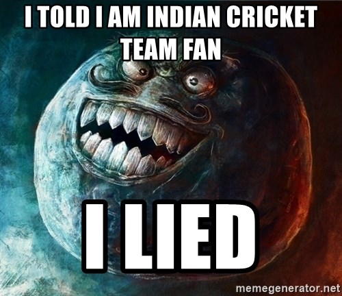 I Lied - i told i am indian cricket team fan  i lied