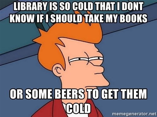 Futurama Fry - Library is so cold that i dont know if i should take my books or some beers to get them cold