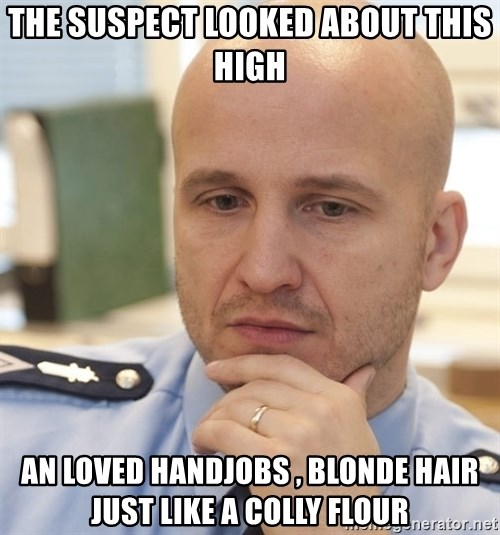 riepottelujuttu - THE SUSPECT LOOKED ABOUT THIS HIGH AN LOVED HANDJOBS , BLONDE HAIR JUST LIKE A COLLY FLOUR