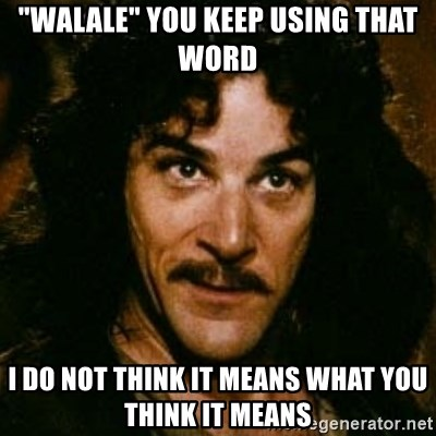 """You keep using that word, I don't think it means what you think it means - """"WAlaLe"""" You keep using thAt word I do not think it means what you tHink it means"""
