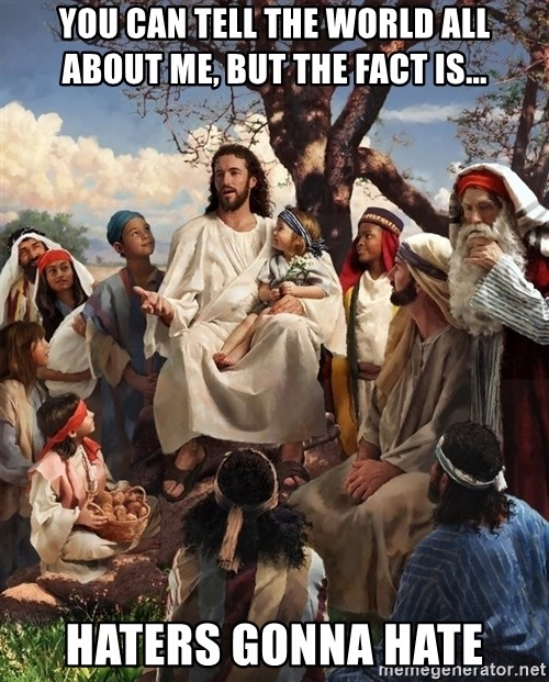 storytime jesus - you can tell the world all about me, but the fact is... Haters gonna hate