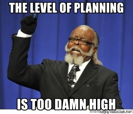 Too high - The level of planning is too damn high