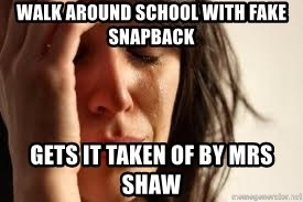 Crying lady - Walk around school with fake snapback gets it taken of by mrs shaw