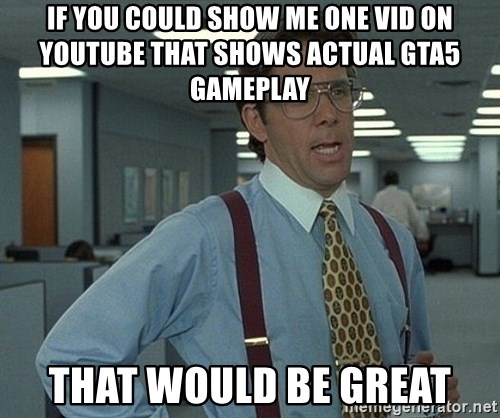 Office Space That Would Be Great - if you could show me one vid on youtube that shows actual gta5 gameplay that would be great