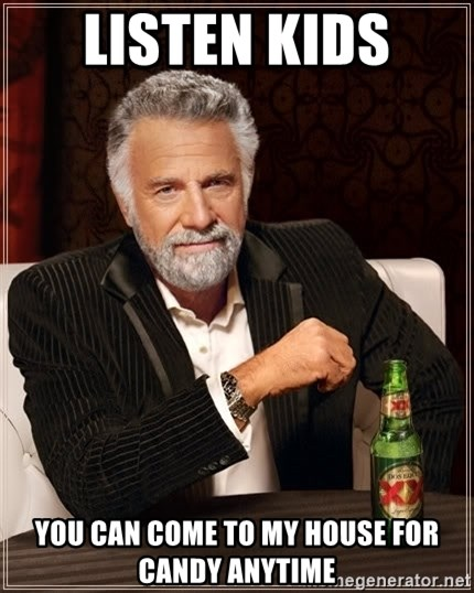 The Most Interesting Man In The World - lISTEN KIDS  YOU CAN COME TO MY HOUSE FOR CANDY ANYTIME