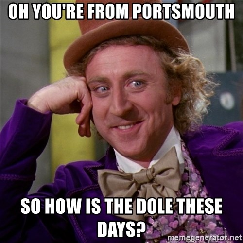 Willy Wonka - OH you're from portsmouth so how is the dole these days?