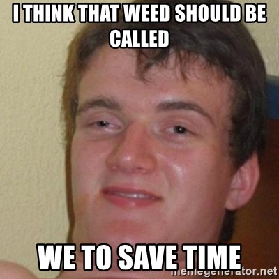 really high guy - I THINK THAT WEED SHOULD BE CALLED WE TO SAVE TIME