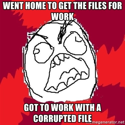 Rage FU - Went home to get the files for work Got to work with a corrupted file