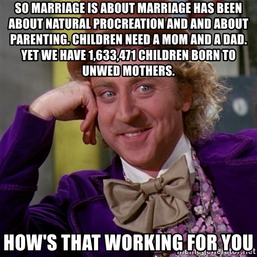 Willy Wonka - So marriage is about Marriage has been about natural procreation and And about parenting. Children need a mom and a dad. yet we have 1,633,471 children born to unwed mothers. how's that working for you