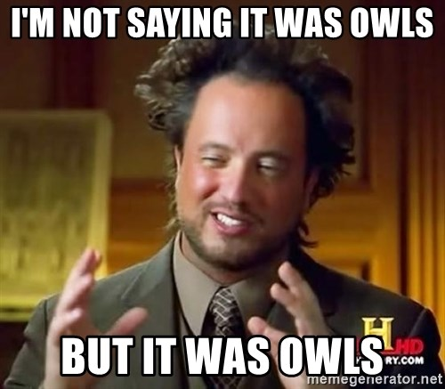 Ancient Aliens - I'm not saying it was owls But it was owls