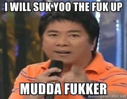 willie revillame you dont do that to me - I WILL SUK YOO THE FUK UP MUDDA FUKKER