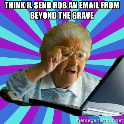 old lady - think il send rob an email from beyond the grave