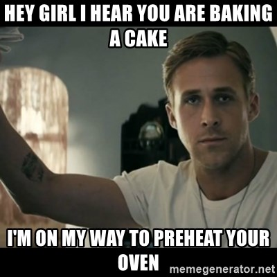 ryan gosling hey girl - hey girl i hear you are baking a cake i'm on my way to preheat your oven