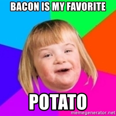 I can count to potato - bacon is my favorite potato