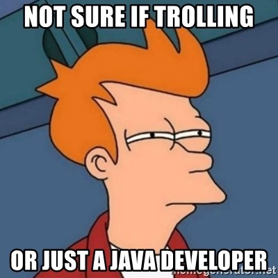 Not sure if troll - NOT SURE IF TROLLING OR JUST A JAVA DEVELOPER