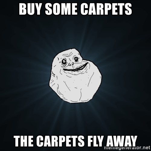 Forever Alone - buy some carpets the carpets fly away