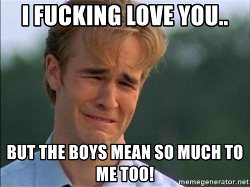 Dawson Crying - I FUCKING LOVE YOU.. BUT THE BOYS MEAN SO MUCH TO ME TOO!