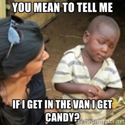 Skeptical african kid  - YOU MEAN TO TELL ME IF I GET IN THE VAN I GET CANDY?