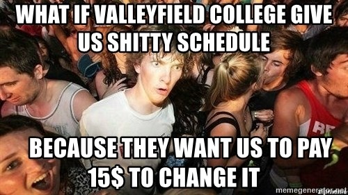 -Sudden Clarity Clarence - What if Valleyfield college give us shitty schedule    Because they want us to pay 15$ to change it
