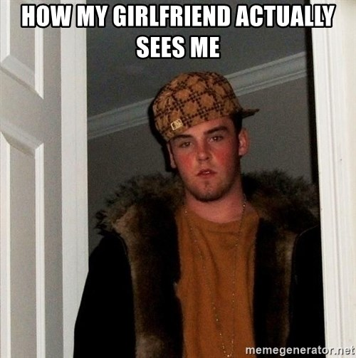 Scumbag Steve - how my girlfriend actually sees me
