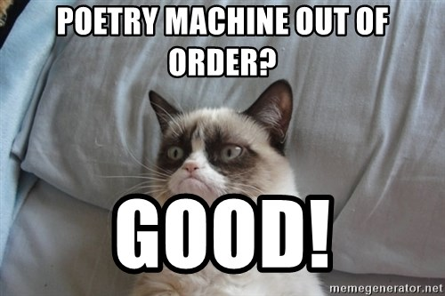 Grumpy cat 5 - POETRY MACHINE OUT OF ORDER? GOOD!