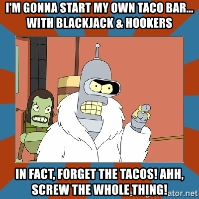 Blackjack and hookers bender - I'm gonna start my own taco bar... with blackjack & hookers In fact, forget the tacos! Ahh, screw the whole thing!