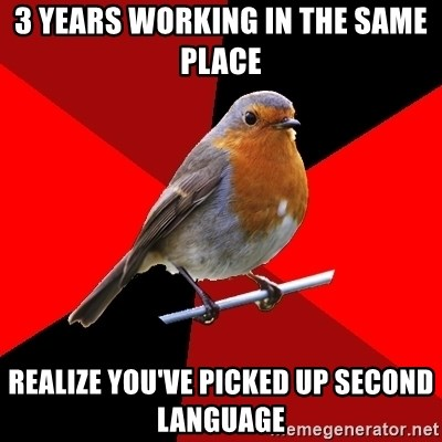 Retail Robin - 3 years working in the same place realize you've picked up second language