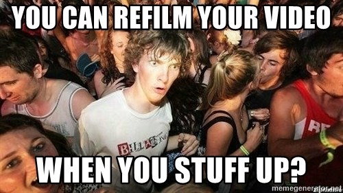 -Sudden Clarity Clarence - You can refilm your video when you stuff up?