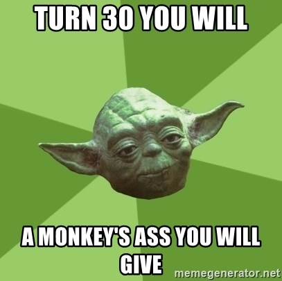 Advice Yoda Gives - Turn 30 you will A monkey's ass you will give