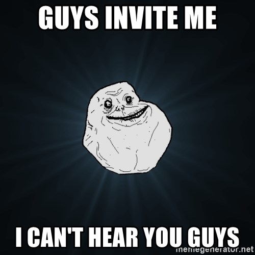 Forever Alone - GUYS INVITE ME I CAN'T HEAR YOU GUYS