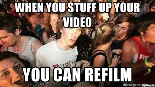-Sudden Clarity Clarence - when you stuff up your video you Can refilm