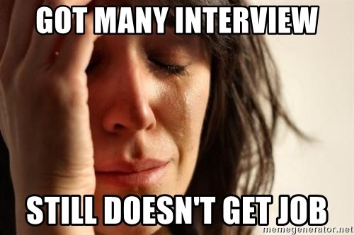 First World Problems - GOT MANY INTERVIEW STILL DOESN'T GET JOB