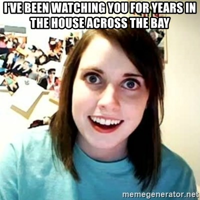 overly attached girl - I've been watching you for years in the house across the bay