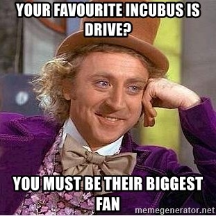 Willy Wonka - Your favourite inCubus is drive? You must be their biggest fan