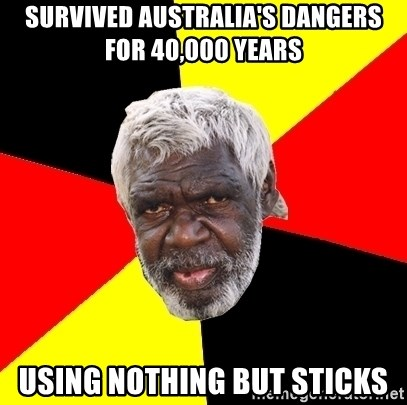 Aboriginal - survived australia's dangers for 40,000 years using nothing but sticks