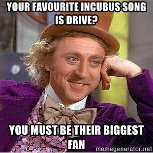 Willy Wonka - Your FAVOurite incubus song is drive? You must be their biggest fan