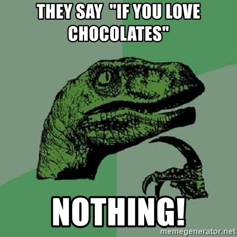 """Philosoraptor - they say  """"If you love chocolates"""" Nothing!"""