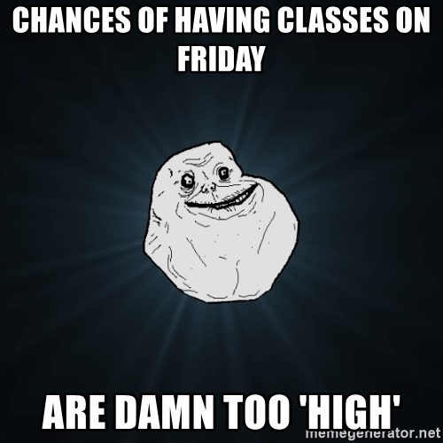 Forever Alone - Chances of having classes on friday are damn too 'high'