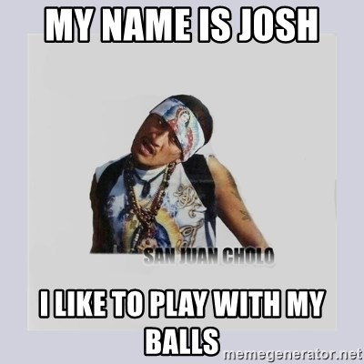 san juan cholo - MY NAME IS JOSH  I LIKE TO PLAY WITH MY BALLS