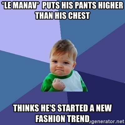 Success Kid - *le manav*  puts his pants higher than his chest  thinks he's started a new fashion trend
