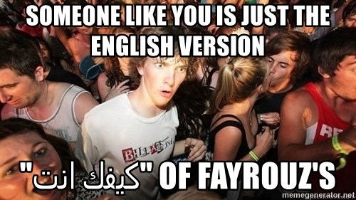 "Sudden Realization Ralph - SOMEONE LIKE YOU IS JUST THE ENGLISH VERSION OF FAYROUZ'S ""كيفك انت"""